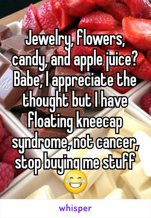 Jewelry, flowers, candy, and apple juice? Babe, I appreciate the thought but I have floating kneecap syndrome, not cancer, stop buying me stuff 😂