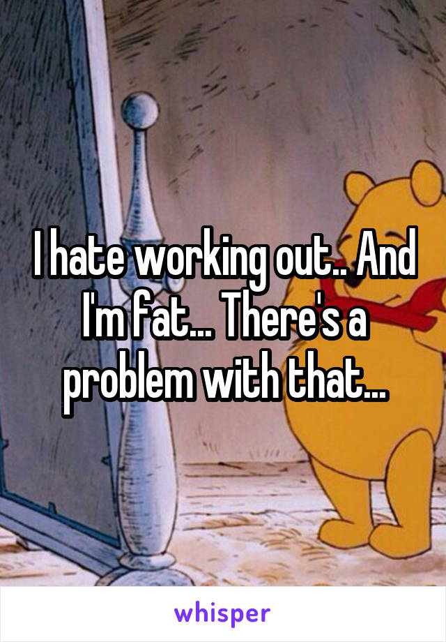 I hate working out.. And I'm fat... There's a problem with that...