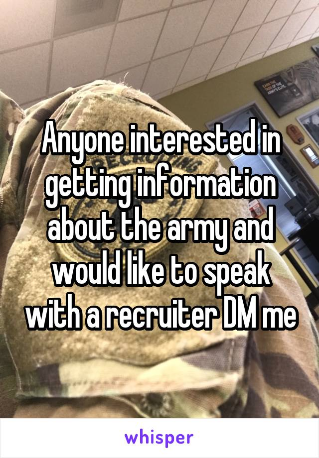 Anyone interested in getting information about the army and would like to speak with a recruiter DM me
