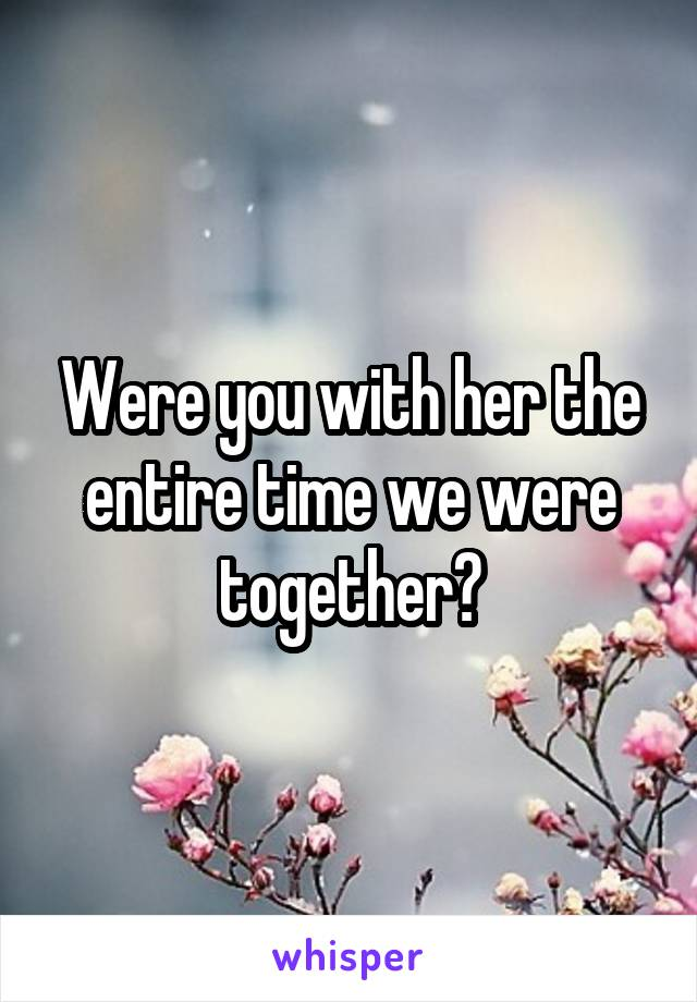 Were you with her the entire time we were together?