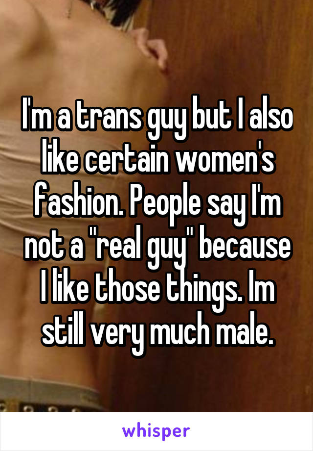 """I'm a trans guy but I also like certain women's fashion. People say I'm not a """"real guy"""" because I like those things. Im still very much male."""