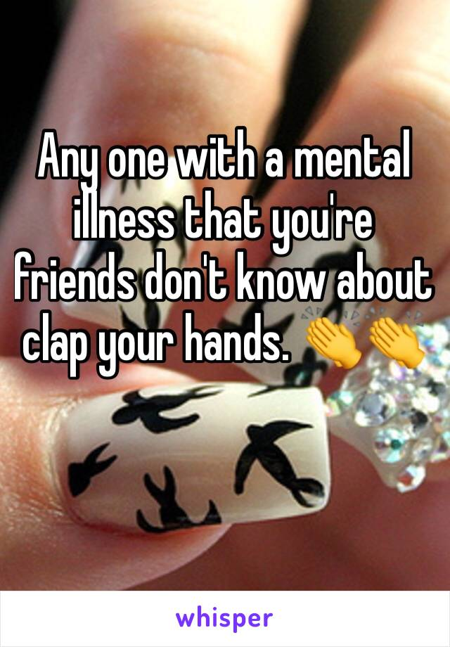 Any one with a mental illness that you're friends don't know about clap your hands. 👏👏