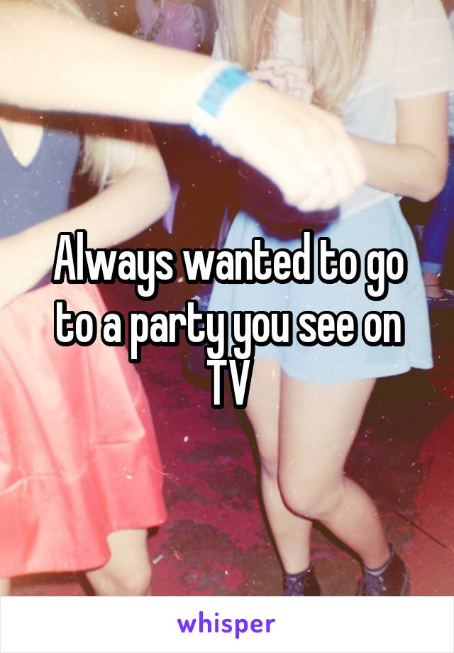 Always wanted to go to a party you see on TV