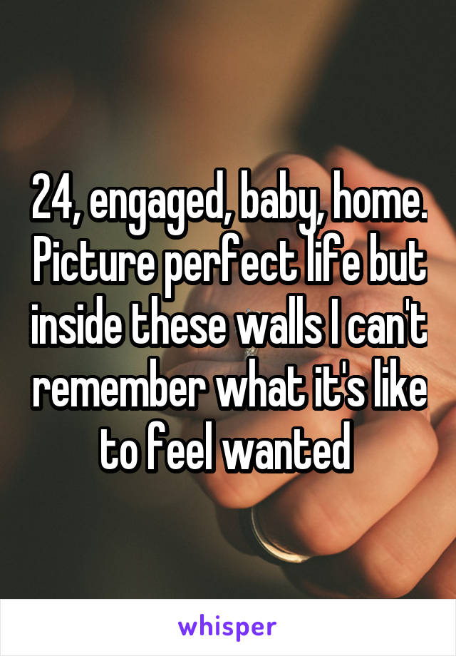 24, engaged, baby, home. Picture perfect life but inside these walls I can't remember what it's like to feel wanted