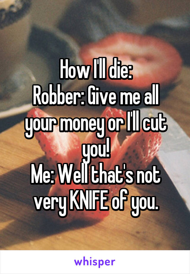 How I'll die: Robber: Give me all your money or I'll cut you! Me: Well that's not very KNIFE of you.