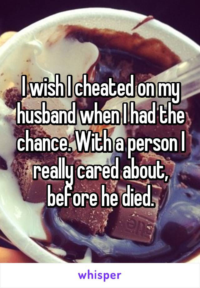 I wish I cheated on my husband when I had the chance. With a person I really cared about, before he died.