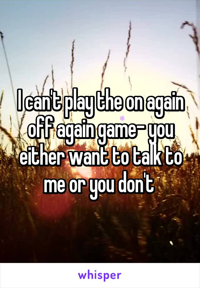 I can't play the on again off again game- you either want to talk to me or you don't