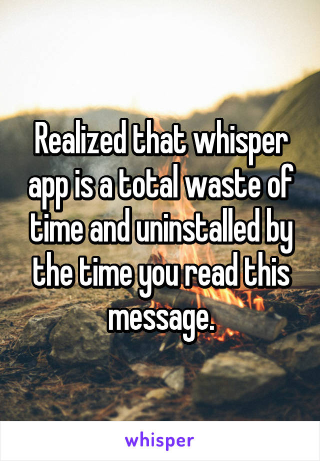 Realized that whisper app is a total waste of time and uninstalled by the time you read this message.