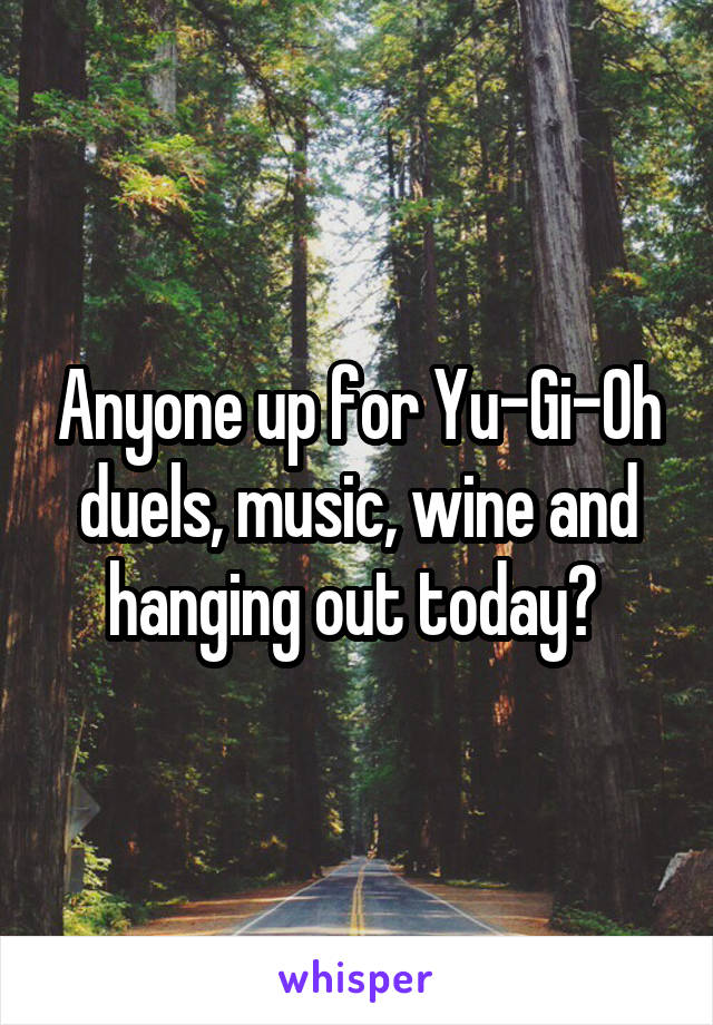 Anyone up for Yu-Gi-Oh duels, music, wine and hanging out today?