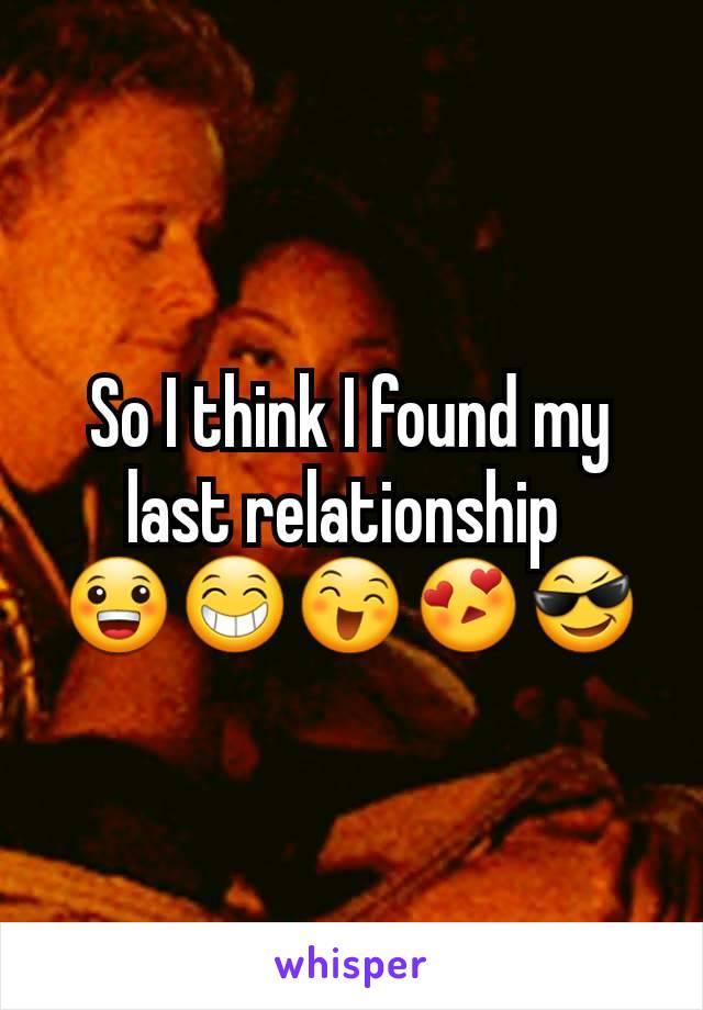So I think I found my last relationship  😀😁😄😍😎
