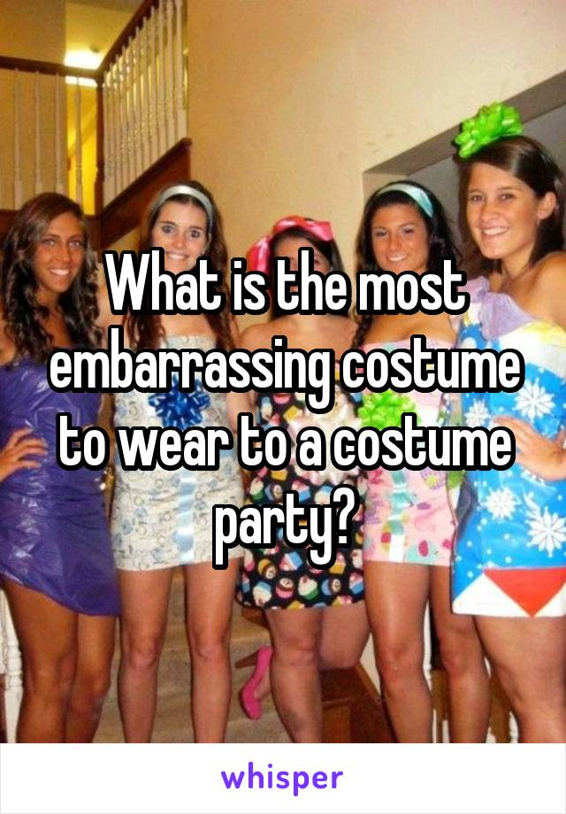 What is the most embarrassing costume to wear to a costume party?
