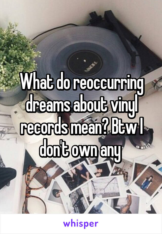 What do reoccurring dreams about vinyl records mean? Btw I don't own any