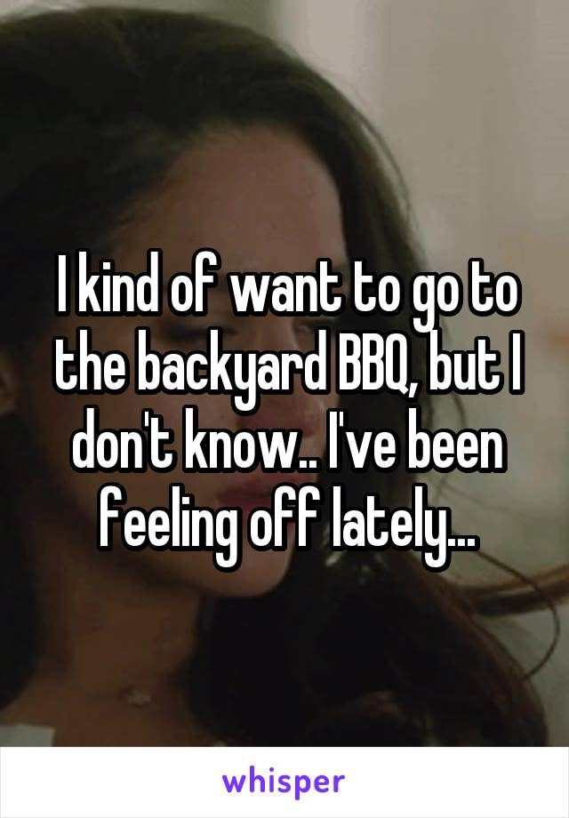 I kind of want to go to the backyard BBQ, but I don't know.. I've been feeling off lately...