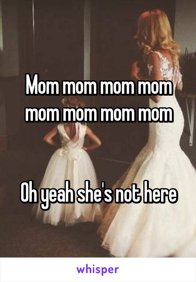 Mom mom mom mom mom mom mom mom   Oh yeah she's not here