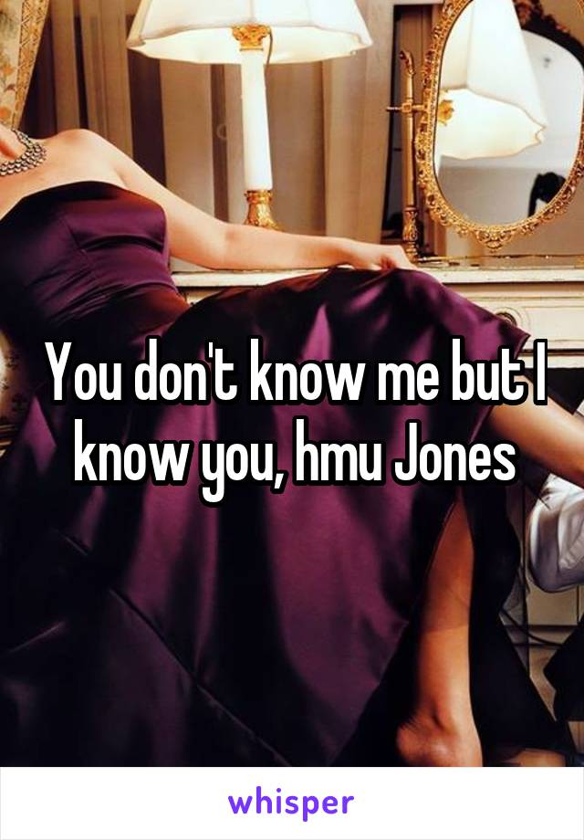 You don't know me but I  know you, hmu Jones