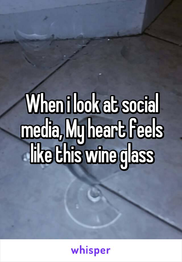 When i look at social media, My heart feels like this wine glass