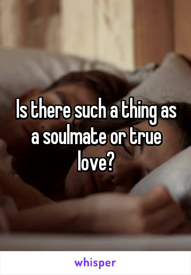 Is there such a thing as a soulmate or true love?