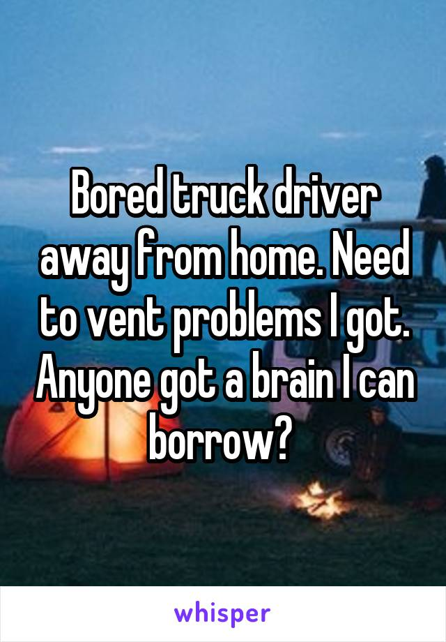 Bored truck driver away from home. Need to vent problems I got. Anyone got a brain I can borrow?
