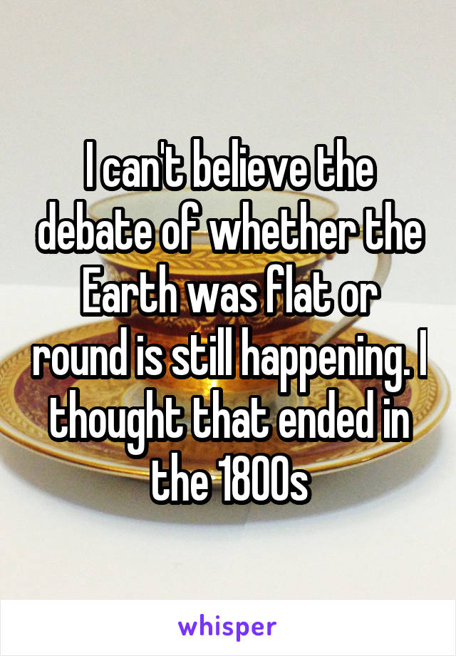 I can't believe the debate of whether the Earth was flat or round is still happening. I thought that ended in the 1800s