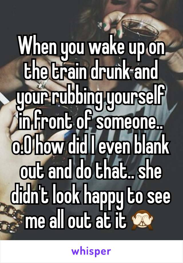 When you wake up on the train drunk and your rubbing yourself in front of someone.. o.O how did I even blank out and do that.. she didn't look happy to see me all out at it🙈