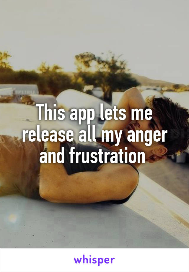 This app lets me release all my anger and frustration