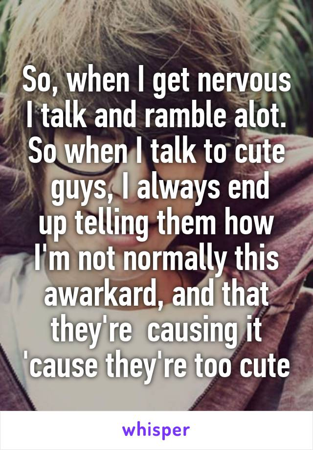 So, when I get nervous I talk and ramble alot. So when I talk to cute  guys, I always end up telling them how I'm not normally this awarkard, and that they're  causing it 'cause they're too cute