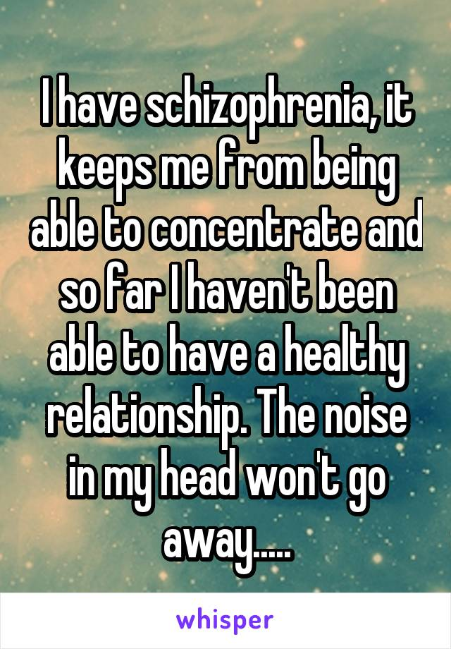 I have schizophrenia, it keeps me from being able to concentrate and so far I haven't been able to have a healthy relationship. The noise in my head won't go away.....