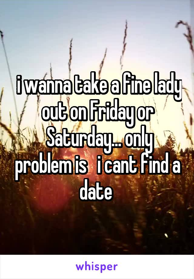 i wanna take a fine lady out on Friday or  Saturday... only problem is   i cant find a date