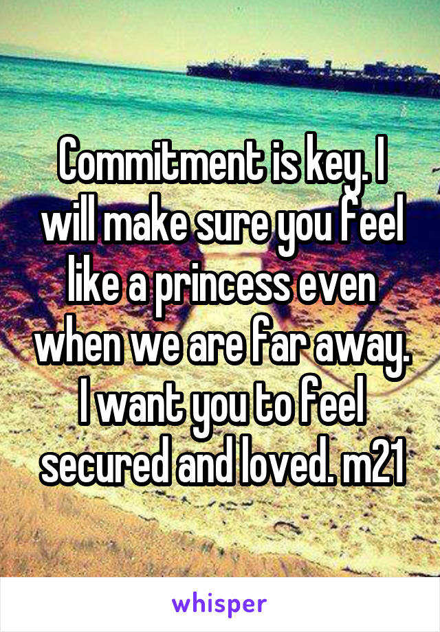 Commitment is key. I will make sure you feel like a princess even when we are far away. I want you to feel secured and loved. m21