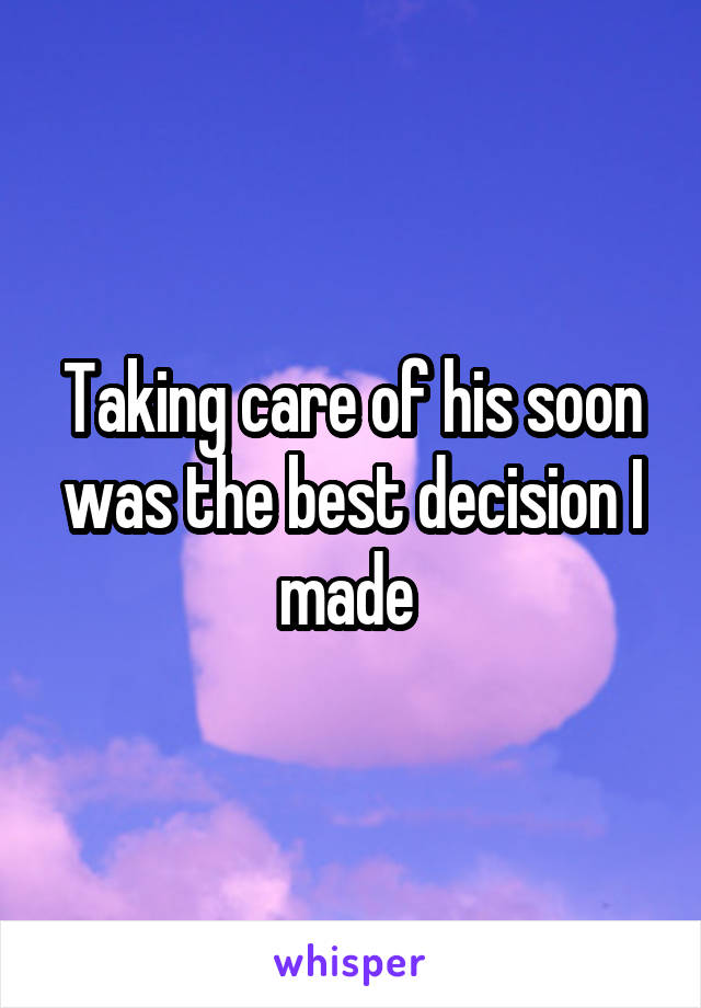 Taking care of his soon was the best decision I made