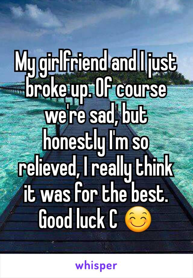 My girlfriend and I just broke up. Of course we're sad, but honestly I'm so relieved, I really think it was for the best. Good luck C 😊