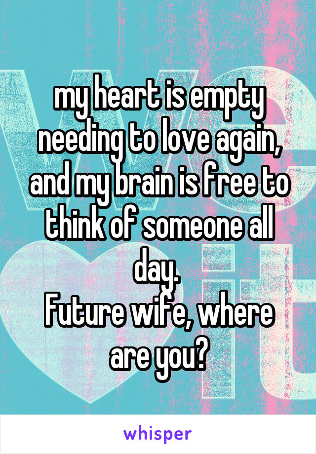 my heart is empty needing to love again, and my brain is free to think of someone all day.  Future wife, where are you?