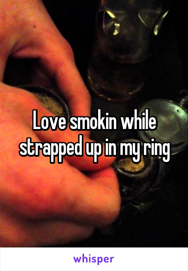 Love smokin while strapped up in my ring