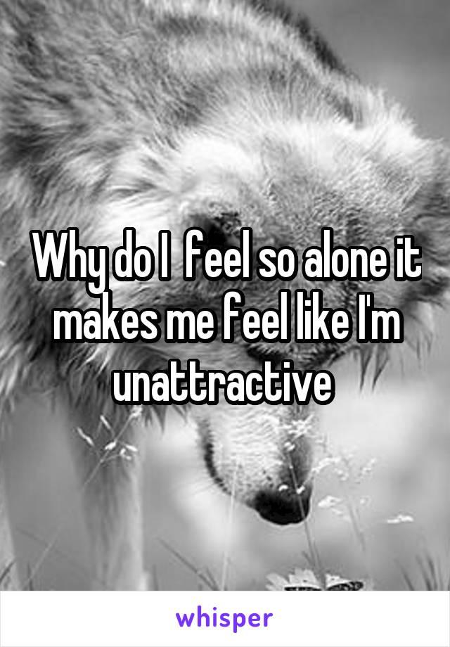 Why do I  feel so alone it makes me feel like I'm unattractive