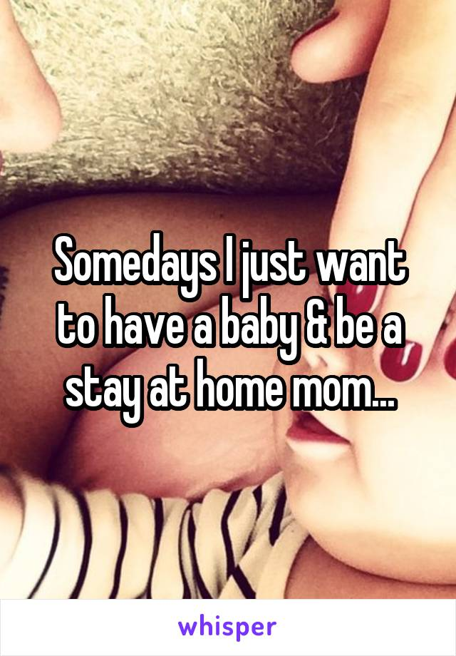 Somedays I just want to have a baby & be a stay at home mom...
