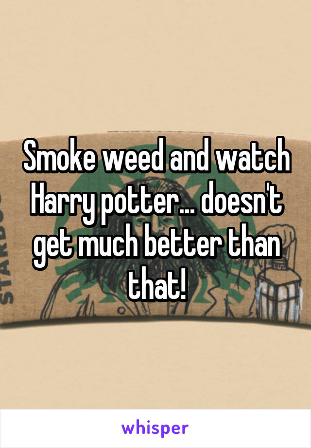 Smoke weed and watch Harry potter... doesn't get much better than that!