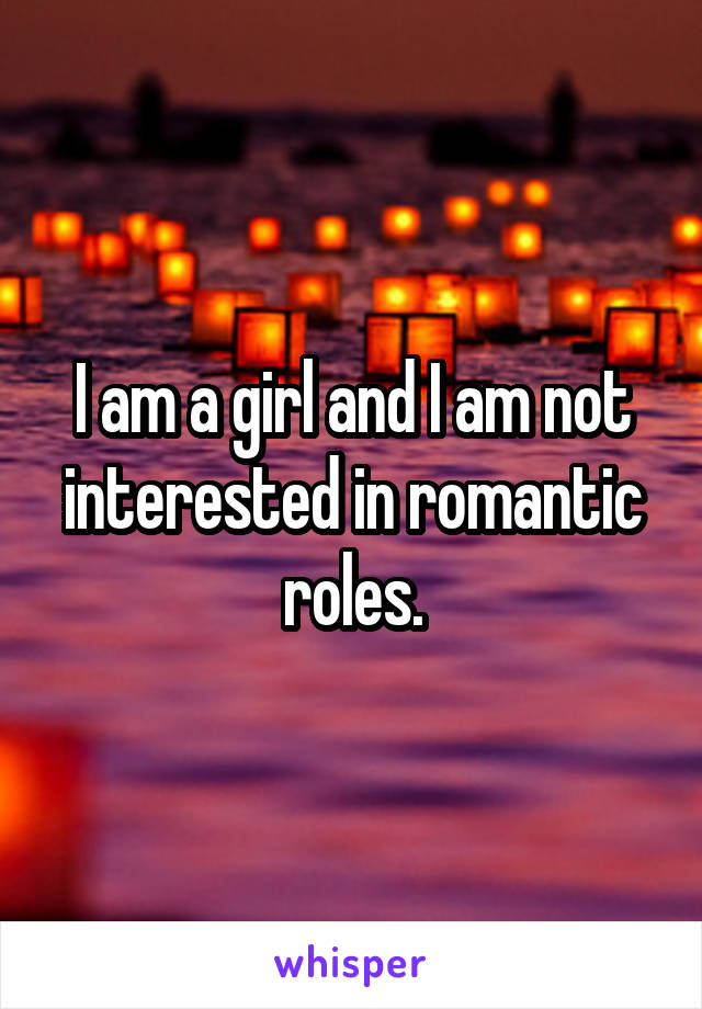 I am a girl and I am not interested in romantic roles.