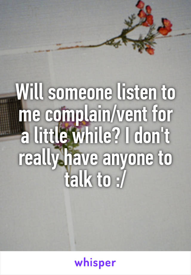 Will someone listen to me complain/vent for a little while? I don't really have anyone to talk to :/