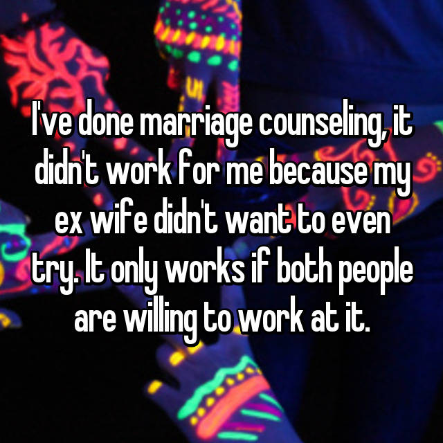 I've done marriage counseling, it didn't work for me because my ex wife didn't want to even try. It only works if both people are willing to work at it.