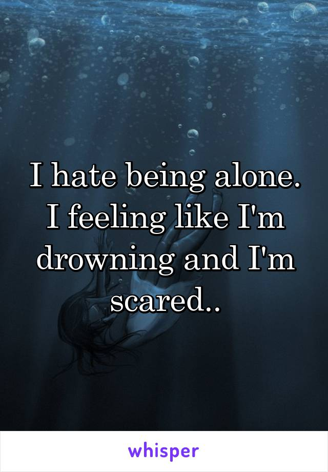 I hate being alone. I feeling like I'm drowning and I'm scared..