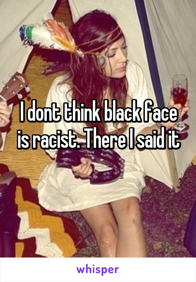 I dont think black face is racist. There I said it