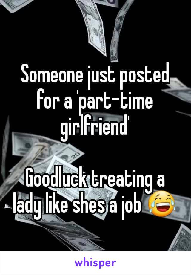 Someone just posted for a 'part-time girlfriend'  Goodluck treating a lady like shes a job 😂