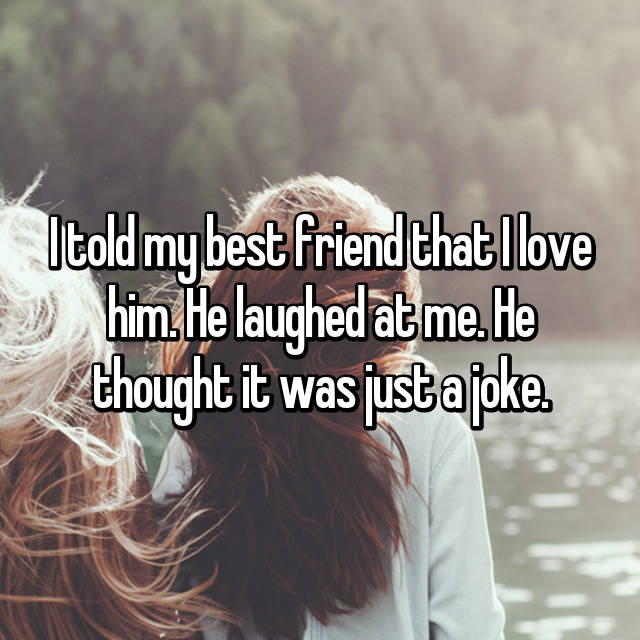 I told my best friend that I love him. He laughed at me. He thought it was just a joke.