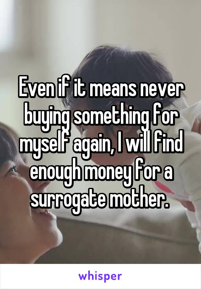 Even if it means never buying something for myself again, I will find enough money for a surrogate mother.