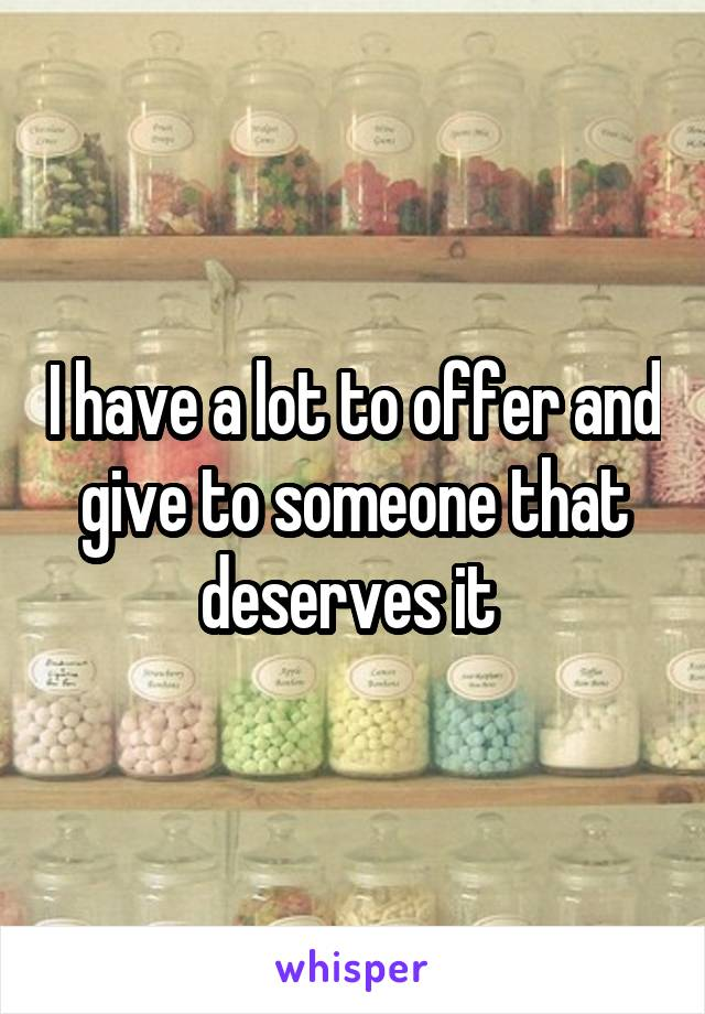 I have a lot to offer and give to someone that deserves it