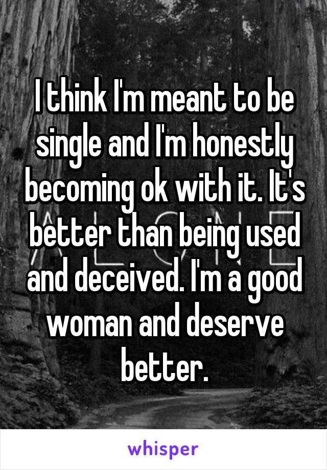 I think I'm meant to be single and I'm honestly becoming ok with it. It's better than being used and deceived. I'm a good woman and deserve better.