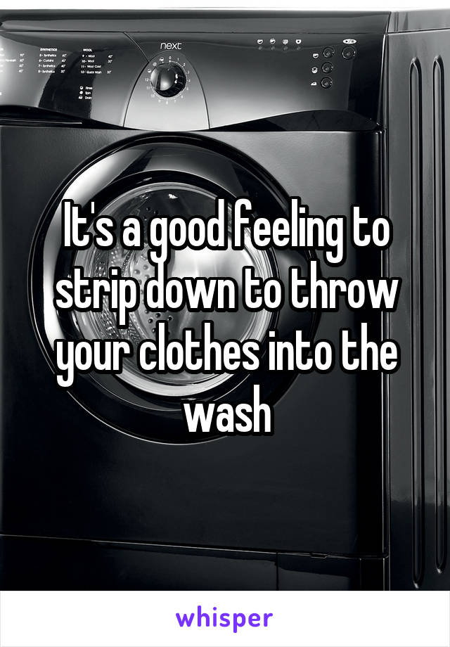It's a good feeling to strip down to throw your clothes into the wash
