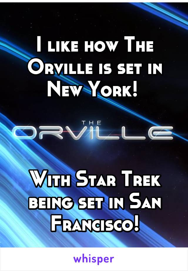 I like how The Orville is set in New York!     With Star Trek being set in San Francisco!