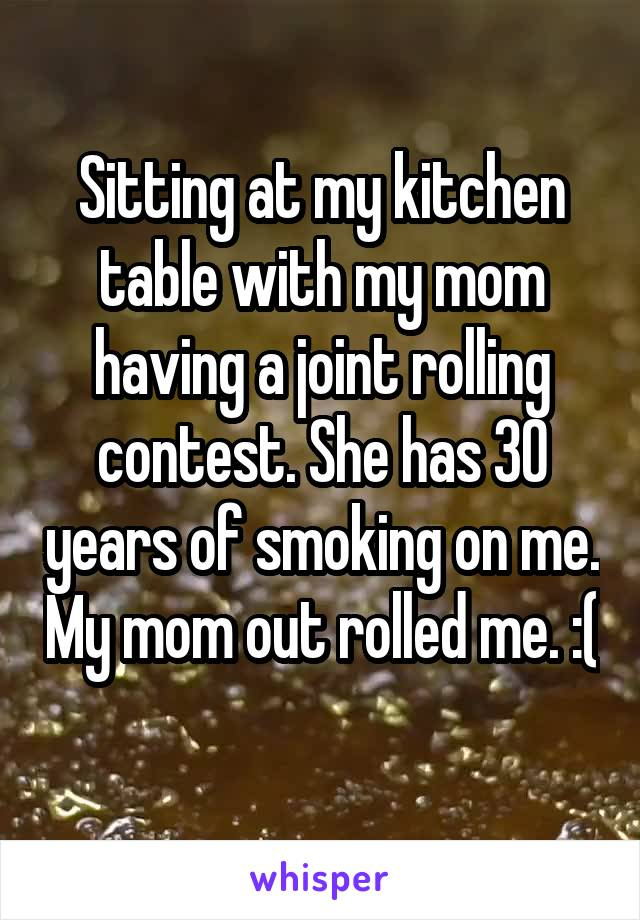 Sitting at my kitchen table with my mom having a joint rolling contest. She has 30 years of smoking on me. My mom out rolled me. :(