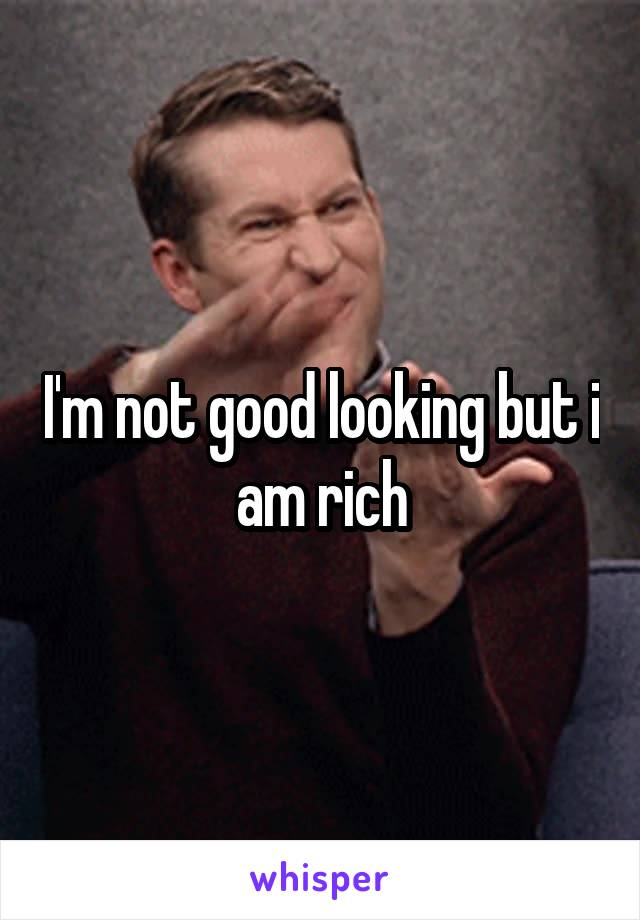 I'm not good looking but i am rich